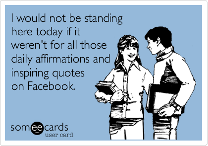 I would not be standing here today if it weren't for all those daily affirmations and inspiring quotes on Facebook.