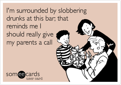 I'm surrounded by slobbering drunks at this bar; that  reminds me I should really give my parents a call