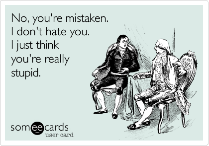 No, you're mistaken. I don't hate you.   I just think  you're really stupid.