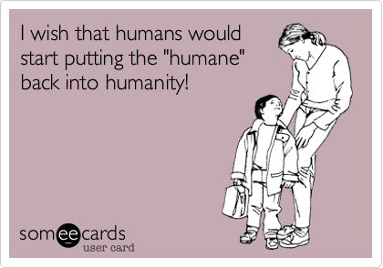 """I wish that humans would start putting the """"humane"""" back into humanity!"""