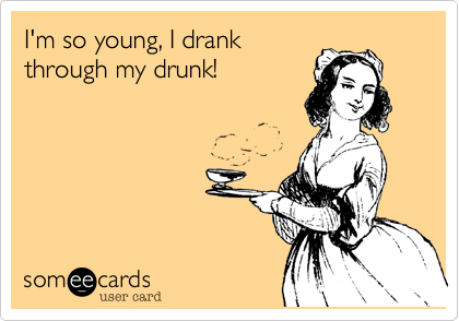 I'm so young, I drank through my drunk!