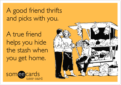 A good friend thrifts   and picks with you.    A true friend helps you hide the stash when  you get home.