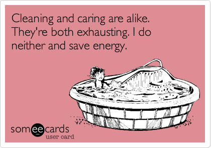 Cleaning and caring are alike. They're both exhausting. I do neither and save energy.