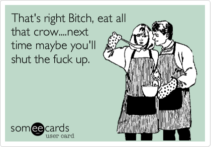 That's right Bitch, eat all that crow....next time maybe you'll shut the fuck up.