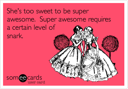 She's too sweet to be super awesome.  Super awesome requires a certain level of snark.