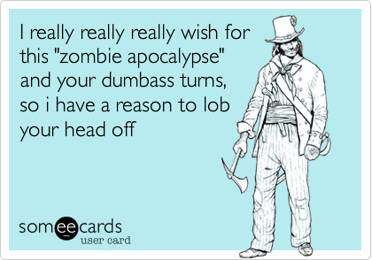 """I really really really wish for this """"zombie apocalypse"""" and your dumbass turns, so i have a reason to lob your head off"""