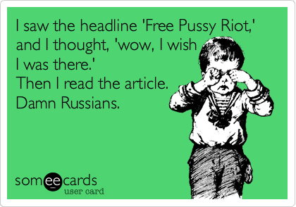 I saw the headline 'Free Pussy Riot,'  and I thought, 'wow, I wish I was there.' Then I read the article. Damn Russians.