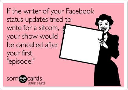 "If the writer of your Facebook status updates tried to  write for a sitcom, your show would  be cancelled after your first ""episode."""