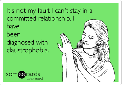 It's not my fault I can't stay in a committed relationship. I have been diagnosed with claustrophobia.