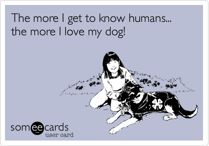 The more I get to know humans... the more I love my dog!