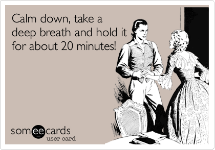 Calm down, take a deep breath and hold it for about 20 minutes!