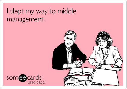 I slept my way to middle management.