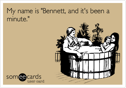 "My name is ""Bennett, and it's been a minute."""