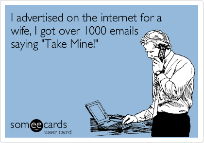 "I advertised on the internet for a wife, I got over 1000 emails saying ""Take Mine!"""