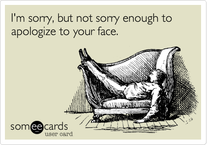 I'm sorry, but not sorry enough to apologize to your face.