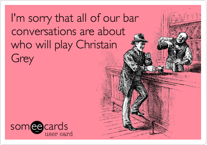 I'm sorry that all of our bar conversations are about who will play Christain Grey