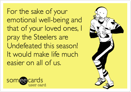 For the sake of your emotional well-being and that of your loved ones, I pray the Steelers are Undefeated this season! It would make life much easier on all of us.