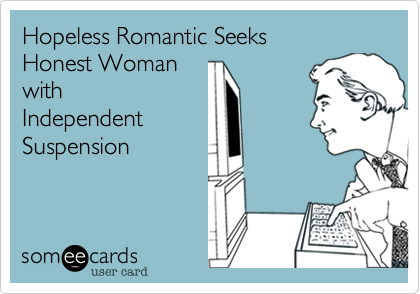Hopeless Romantic Seeks  Honest Woman with Independent Suspension