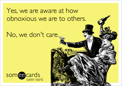 Yes, we are aware at how obnoxious we are to others.    No, we don't care.