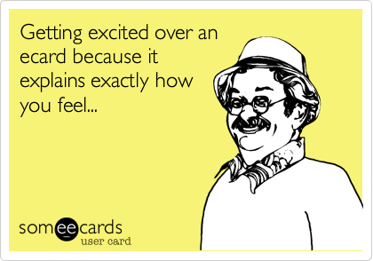 Getting excited over an ecard because it explains exactly how you feel...