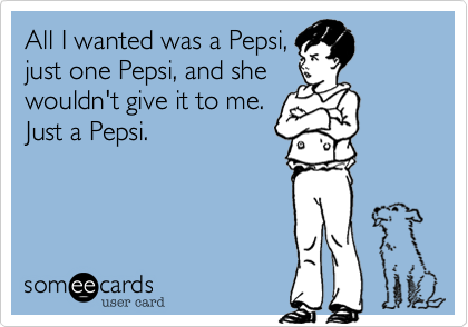 All I wanted was a Pepsi, just one Pepsi, and she wouldn't give it to me. Just a Pepsi.