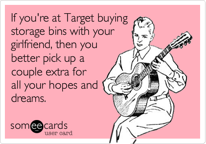 If you're at Target buying storage bins with your girlfriend, then you better pick up a couple extra for all your hopes and dreams.