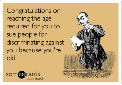 Congratulations on reaching the age  required for you to  sue people for discriminating against you because you're old.