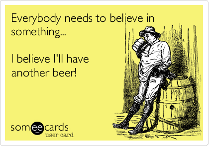 Everybody needs to believe in something...  I believe I'll have  another beer!