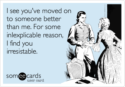 I see you've moved on to someone better than me. For some inIexplicable reason, I find you irresistable.