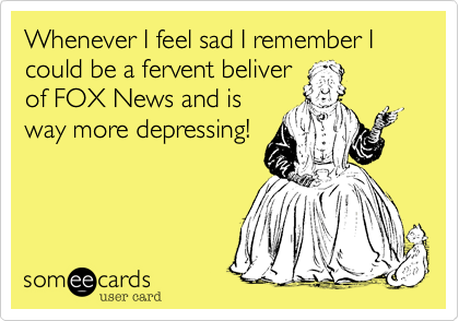 Whenever I feel sad I remember I could be a fervent beliver of FOX News and is way more depressing!