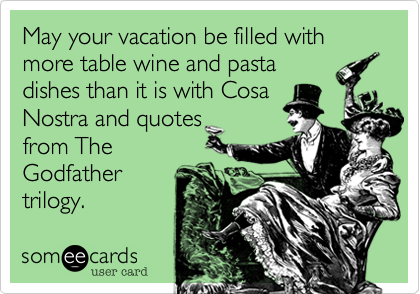 May your vacation be filled with more table wine and pasta dishes than it is with Cosa Nostra and quotes from The Godfather trilogy.