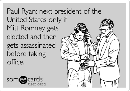 Paul Ryan: next president of the United States only if Mitt Romney gets elected and then gets assassinated before taking office.