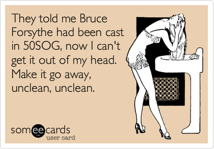 They told me Bruce Forsythe had been cast in 50SOG, now I can't get it out of my head. Make it go away, unclean, unclean.