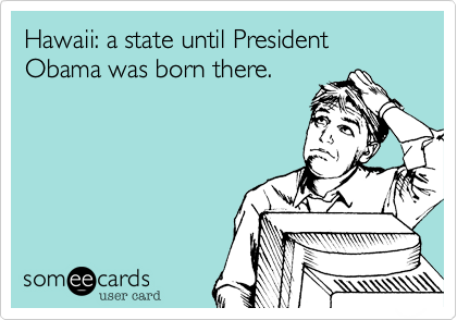 Hawaii: a state until President Obama was born there.
