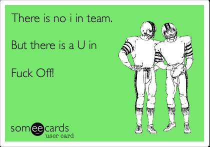 There is no i in team.  But there is a U in   Fuck Off!