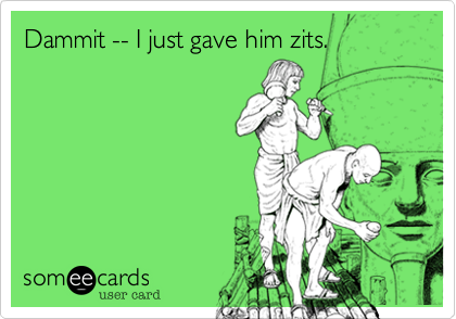 Dammit -- I just gave him zits.