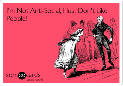 I'm Not Anti-Social, I Just Don't Like People!