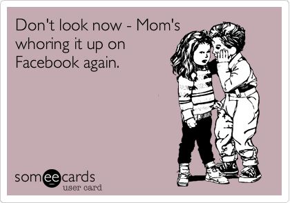 Don't look now - Mom's whoring it up on Facebook again.