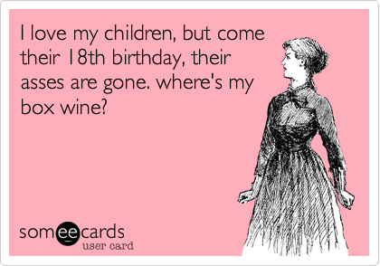 I love my children, but come their 18th birthday, their asses are gone. where's my box wine?