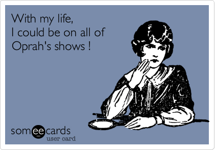 With my life,  I could be on all of  Oprah's shows !