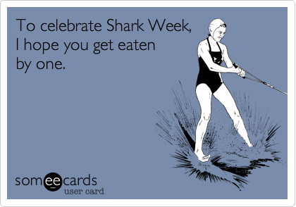 To celebrate Shark Week,   I hope you get eaten  by one.
