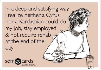 In a deep and satisfying way I realize neither a Cyrus nor a Kardashian could do  my job, stay employed  & not require rehab at the end of the  day.