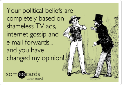 Your political beliefs are completely based on  shameless TV ads, internet gossip and e-mail forwards... and you have changed my opinion!