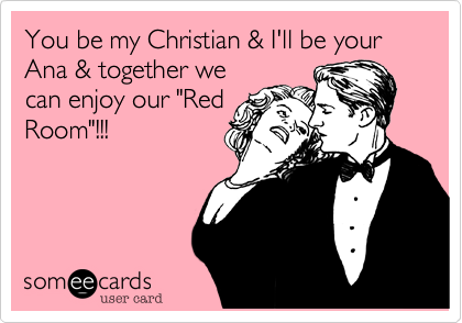 "You be my Christian & I'll be your Ana & together we can enjoy our ""Red Room""!!!"