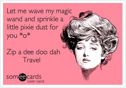 Let me wave my magic wand and sprinkle a little pixie dust for you *o*  Zip a dee doo dah          Travel