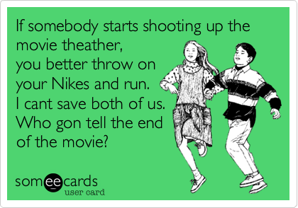 If somebody starts shooting up the movie theather, you better throw on your Nikes and run. I cant save both of us. Who gon tell the end of the movie?