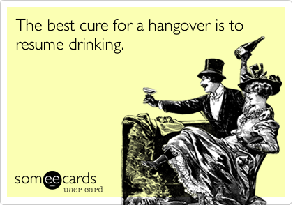 The best cure for a hangover is to resume drinking.