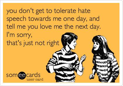 you don't get to tolerate hate speech towards me one day, and tell me you love me the next day. I'm sorry,  that's just not right