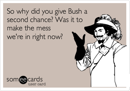 So why did you give Bush a second chance? Was it to make the mess  we're in right now?