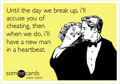 Until the day we break up, i'll accuse you of cheating, then when we do, i'll have a new man in a heartbeat.
